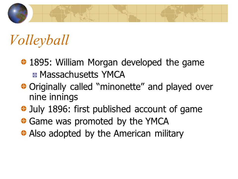 Volleyball 1895: William Morgan developed the game Massachusetts YMCA