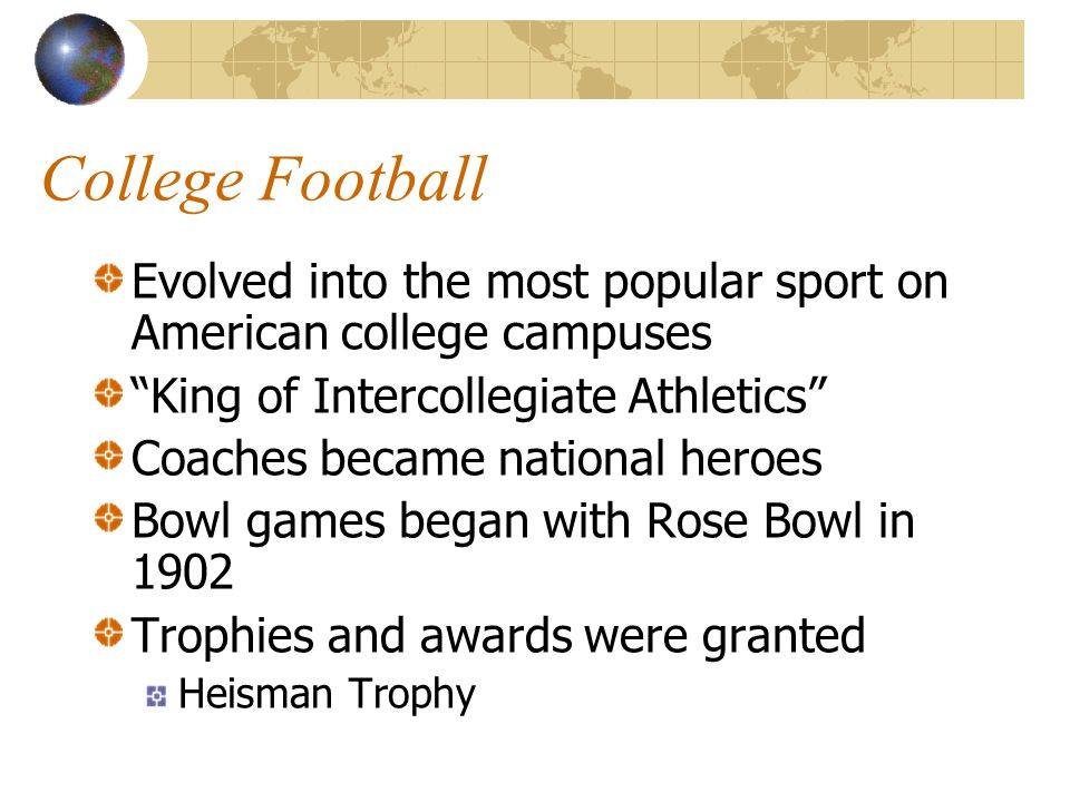 College Football Evolved into the most popular sport on American college campuses. King of Intercollegiate Athletics