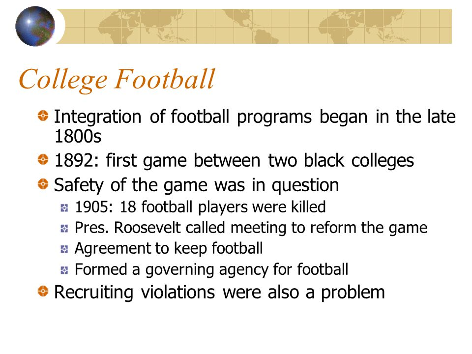 College Football Integration of football programs began in the late 1800s. 1892: first game between two black colleges.