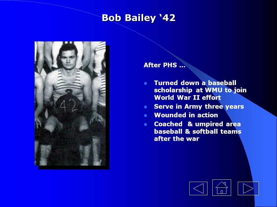 Bob Bailey '42 After PHS … Turned down a baseball scholarship at WMU to join World War II effort. Serve in Army three years.