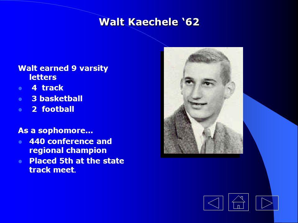 Walt Kaechele '62 Walt earned 9 varsity letters 4 track 3 basketball