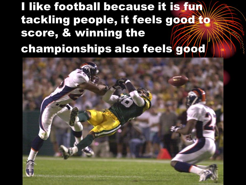 I like football because it is fun tackling people, it feels good to score, & winning the championships also feels good