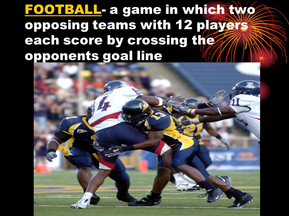 FOOTBALL- a game in which two opposing teams with 12 players each score by crossing the opponents goal line