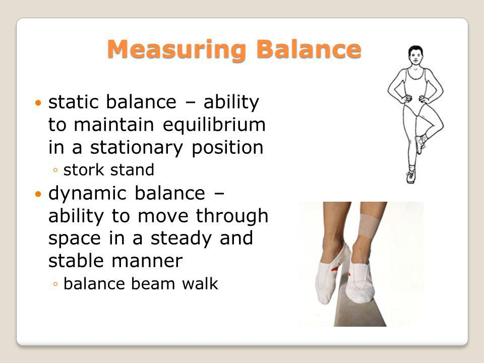 Measuring Balance static balance – ability to maintain equilibrium in a stationary position. stork stand.