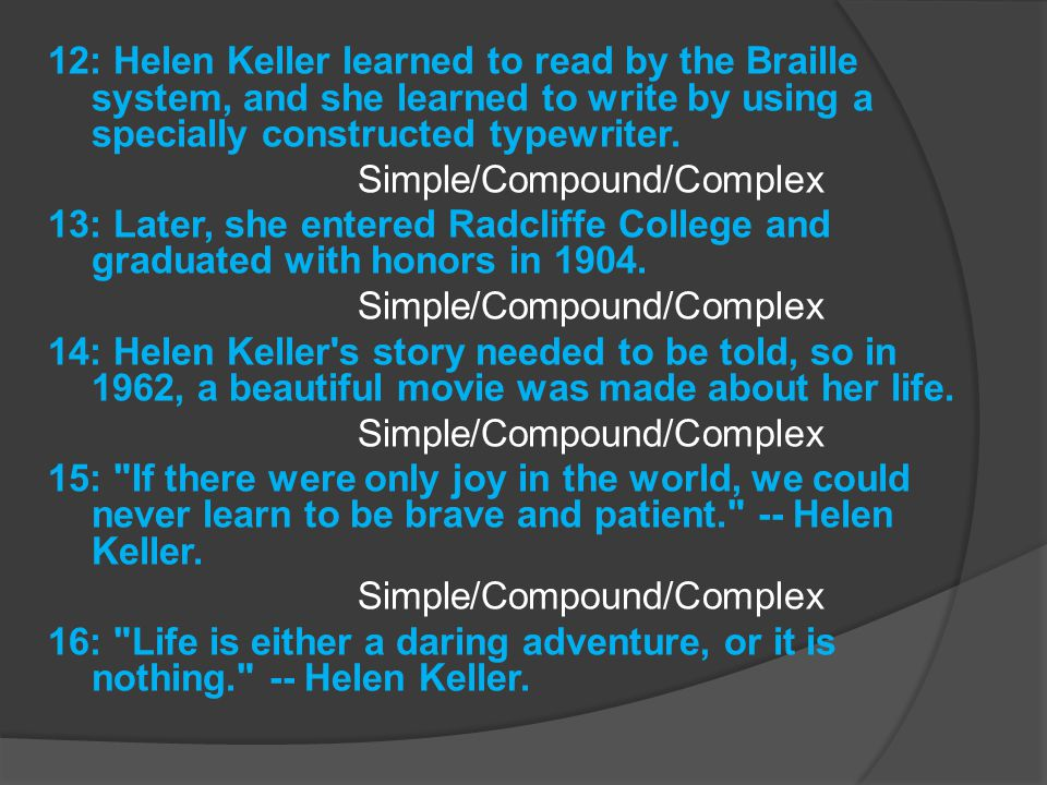 12: Helen Keller learned to read by the Braille system, and she learned to write by using a specially constructed typewriter.