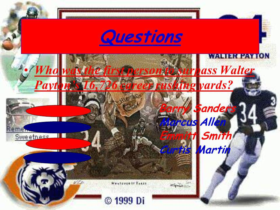 Questions Who was the first person to surpass Walter Payton's 16,726 career rushing yards Barry Sanders.