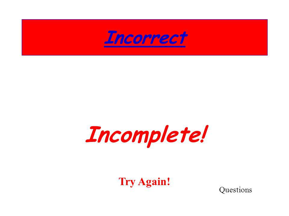 Incorrect Incomplete! Try Again! Questions