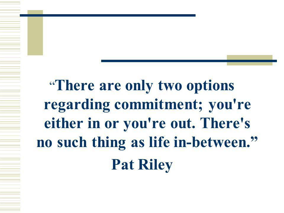 There are only two options regarding commitment; you re either in or you re out. There s no such thing as life in-between.