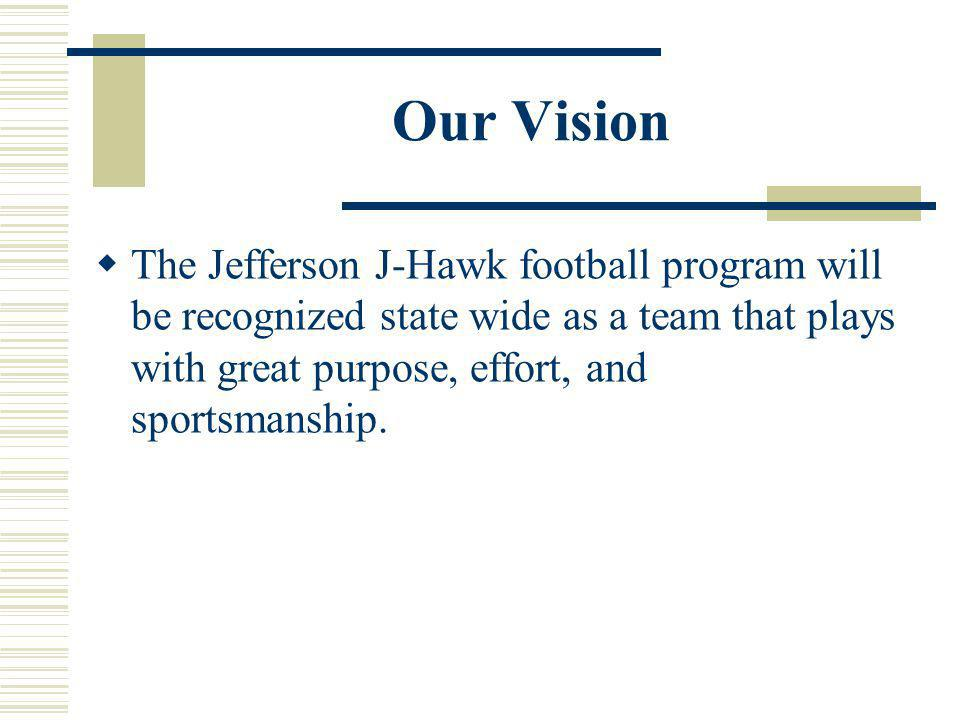 Our Vision The Jefferson J-Hawk football program will be recognized state wide as a team that plays with great purpose, effort, and sportsmanship.
