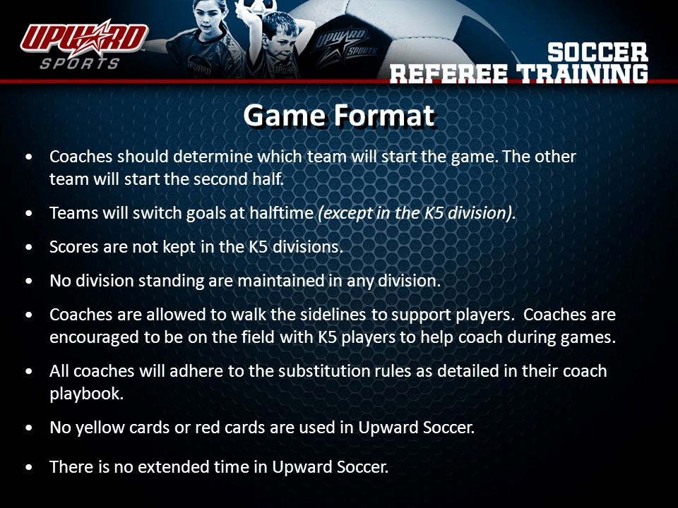 Game Format Coaches should determine which team will start the game. The other team will start the second half.