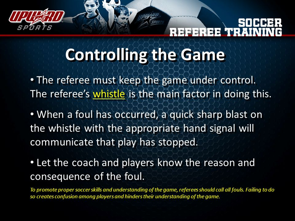 Controlling the Game The referee must keep the game under control. The referee's whistle is the main factor in doing this.