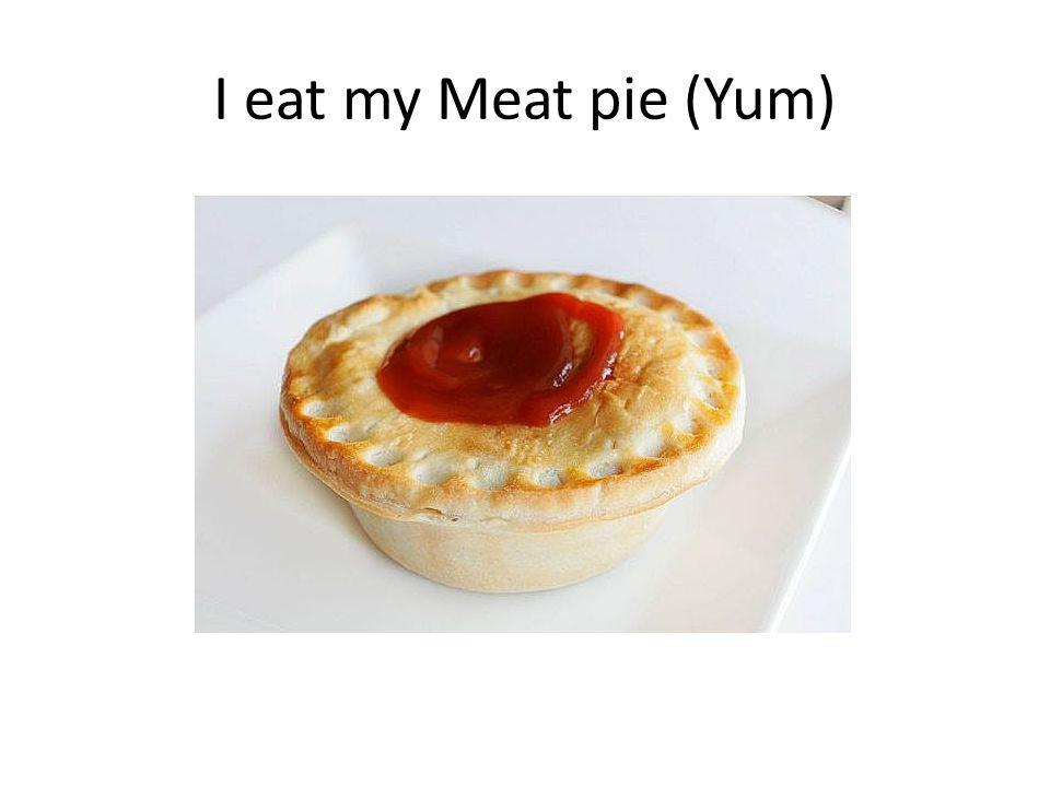I eat my Meat pie (Yum)