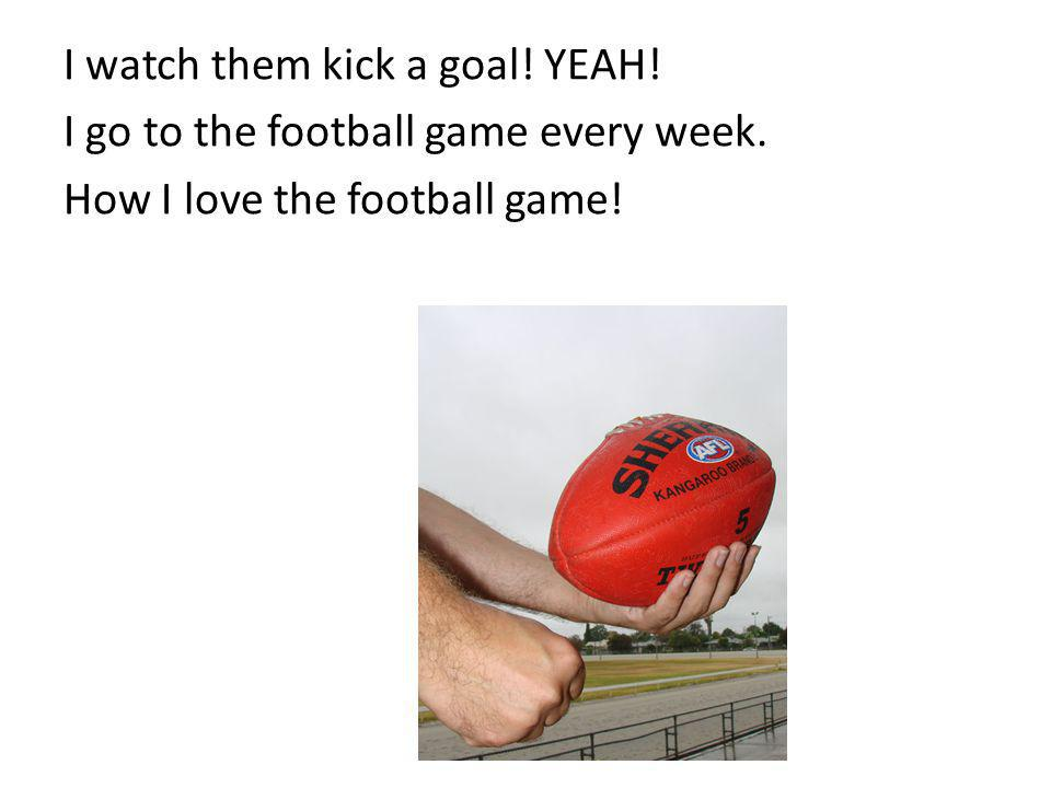 I watch them kick a goal. YEAH. I go to the football game every week