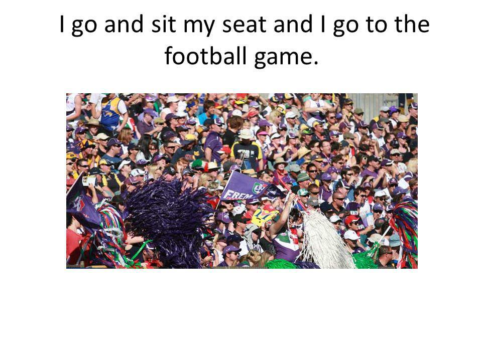I go and sit my seat and I go to the football game.