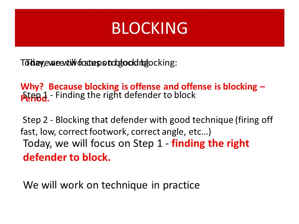 BLOCKING Today, we will focus on blocking. Why Because blocking is offense and offense is blocking – Period.