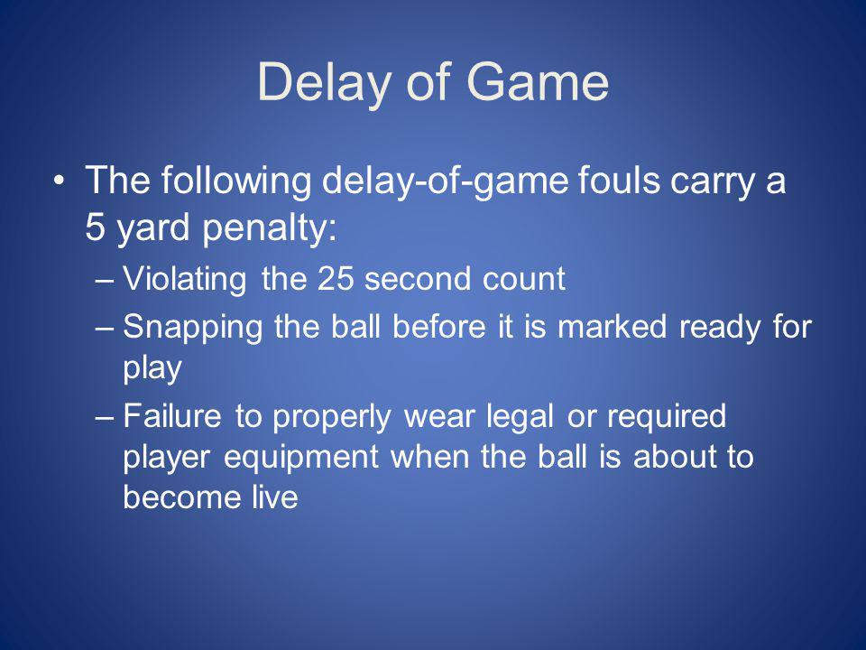 Delay of Game The following delay-of-game fouls carry a 5 yard penalty: Violating the 25 second count.