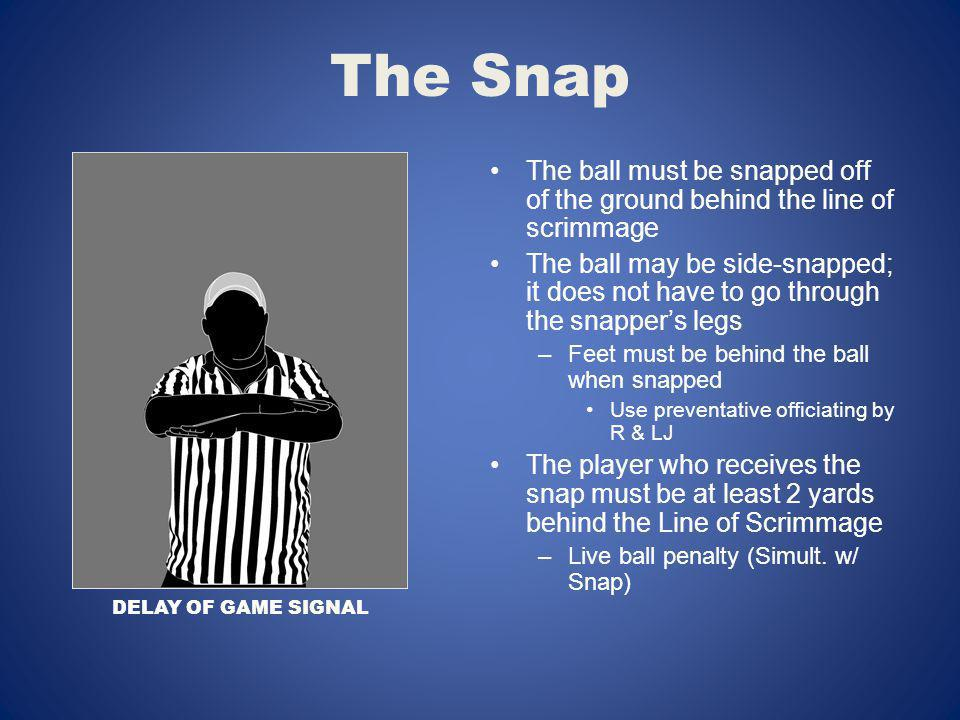 The Snap The ball must be snapped off of the ground behind the line of scrimmage.
