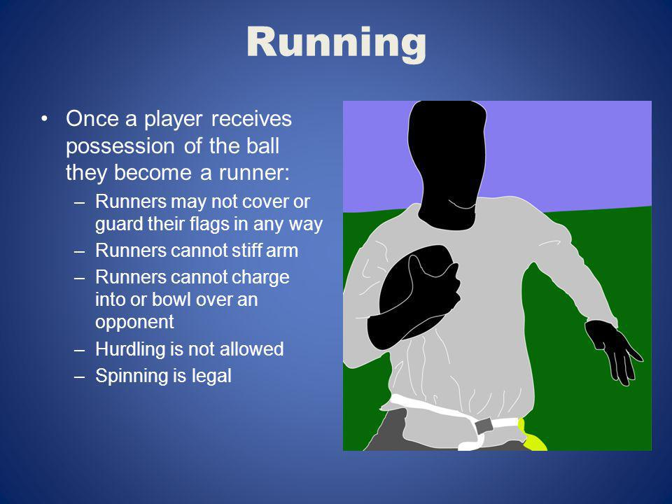 Running Once a player receives possession of the ball they become a runner: Runners may not cover or guard their flags in any way.