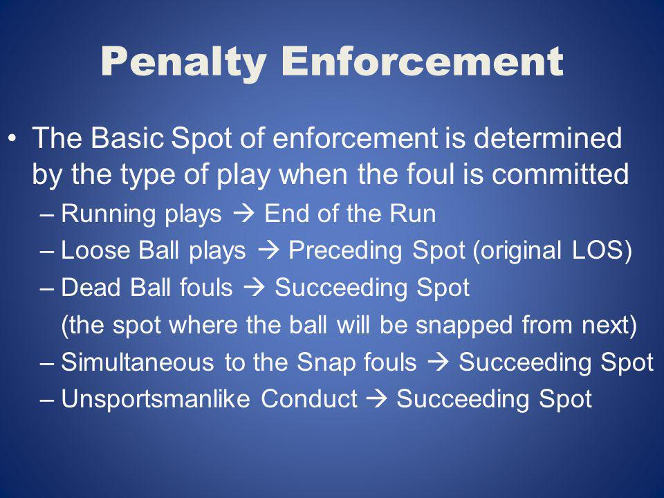 Penalty Enforcement The Basic Spot of enforcement is determined by the type of play when the foul is committed.