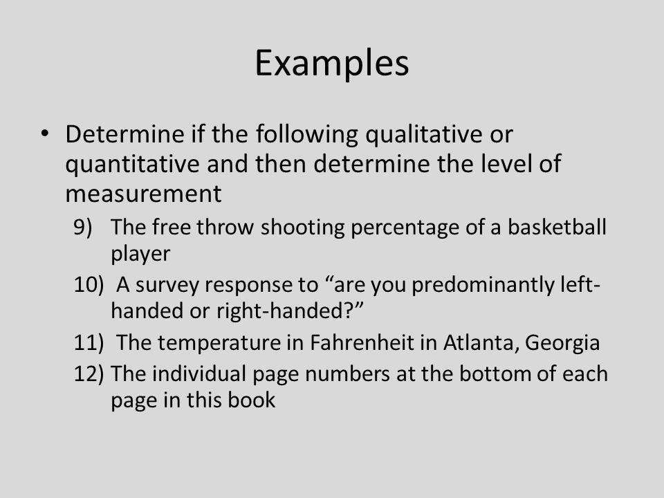 Examples Determine if the following qualitative or quantitative and then determine the level of measurement.