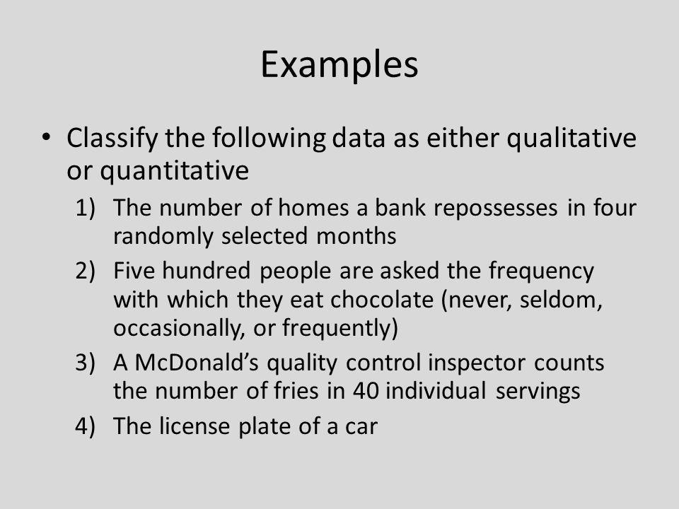 Examples Classify the following data as either qualitative or quantitative. The number of homes a bank repossesses in four randomly selected months.