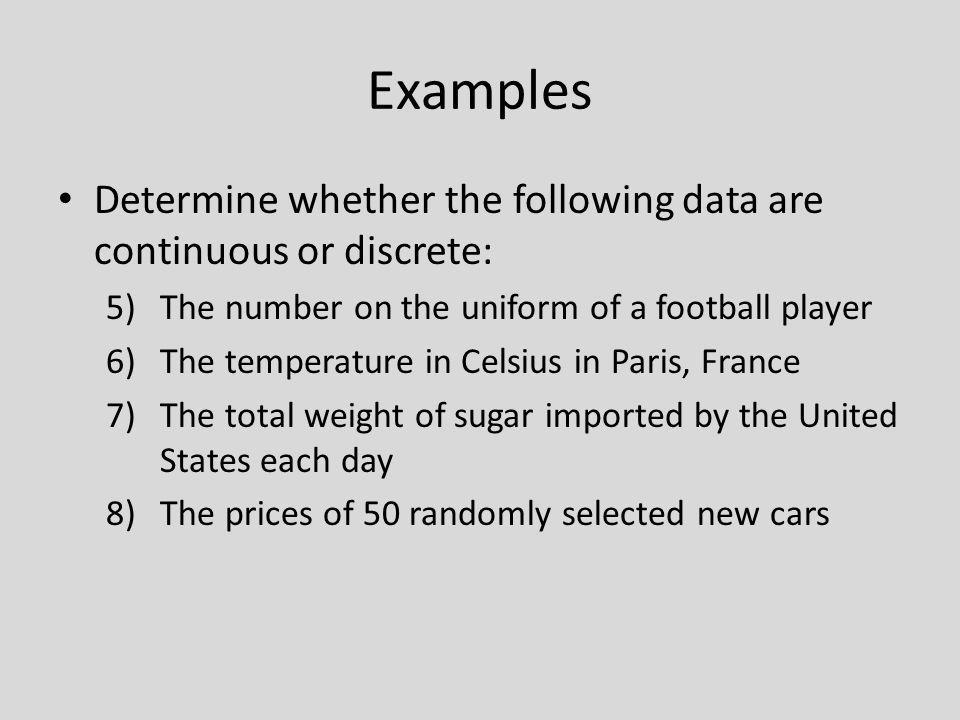 Examples Determine whether the following data are continuous or discrete: The number on the uniform of a football player.