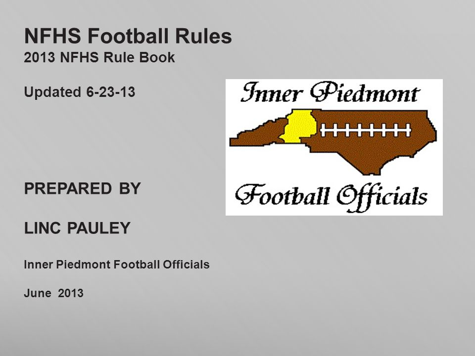 NFHS Football Rules 2013 NFHS Rule Book Updated 6-23-13 PREPARED BY LINC PAULEY Inner Piedmont Football Officials June 2013