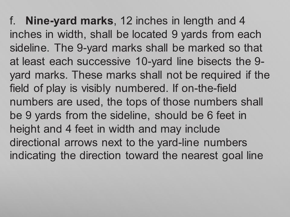 f. Nine-yard marks, 12 inches in length and 4 inches in width, shall be located 9 yards from each sideline. The 9-yard marks shall be marked so that at least each successive 10-yard line bisects the 9- yard marks. These marks shall not be required if the field of play is visibly numbered. If on-the-field numbers are used, the tops of those numbers shall be 9 yards from the sideline, should be 6 feet in height and 4 feet in width and may include directional arrows next to the yard-line numbers indicating the direction toward the nearest goal line