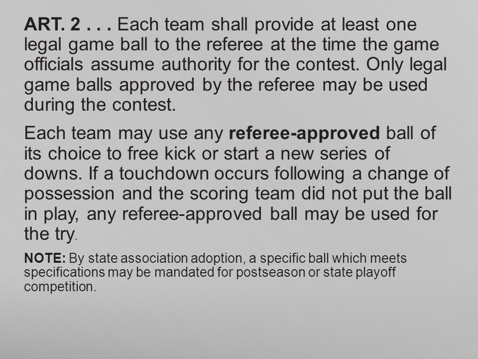ART. 2 . . . Each team shall provide at least one legal game ball to the referee at the time the game officials assume authority for the contest. Only legal game balls approved by the referee may be used during the contest.