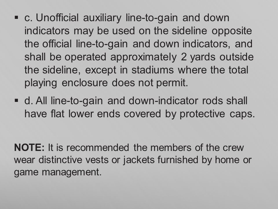 c. Unofficial auxiliary line-to-gain and down indicators may be used on the sideline opposite the official line-to-gain and down indicators, and shall be operated approximately 2 yards outside the sideline, except in stadiums where the total playing enclosure does not permit.