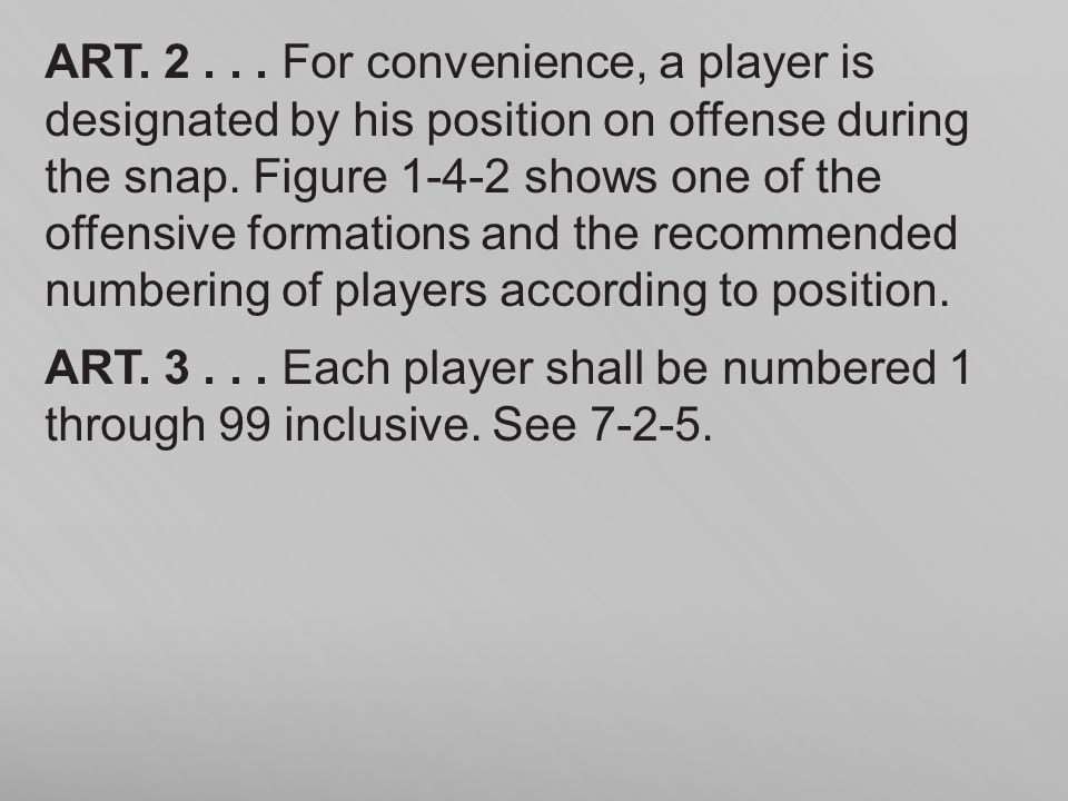 ART. 2 . . . For convenience, a player is designated by his position on offense during the snap. Figure 1-4-2 shows one of the offensive formations and the recommended numbering of players according to position.