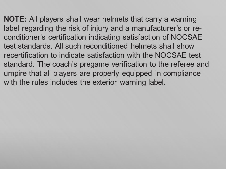 NOTE: All players shall wear helmets that carry a warning label regarding the risk of injury and a manufacturer's or re- conditioner's certification indicating satisfaction of NOCSAE test standards.