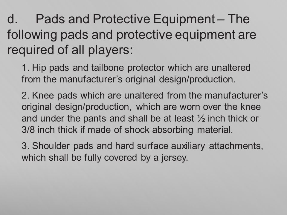 d. Pads and Protective Equipment – The following pads and protective equipment are required of all players: