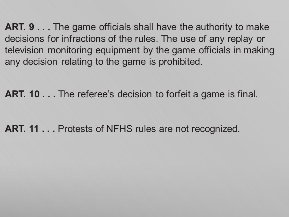 ART. 9 . . . The game officials shall have the authority to make decisions for infractions of the rules. The use of any replay or television monitoring equipment by the game officials in making any decision relating to the game is prohibited.