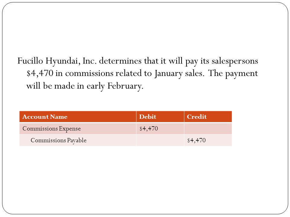 Fucillo Hyundai, Inc. determines that it will pay its salespersons $4,470 in commissions related to January sales. The payment will be made in early February.