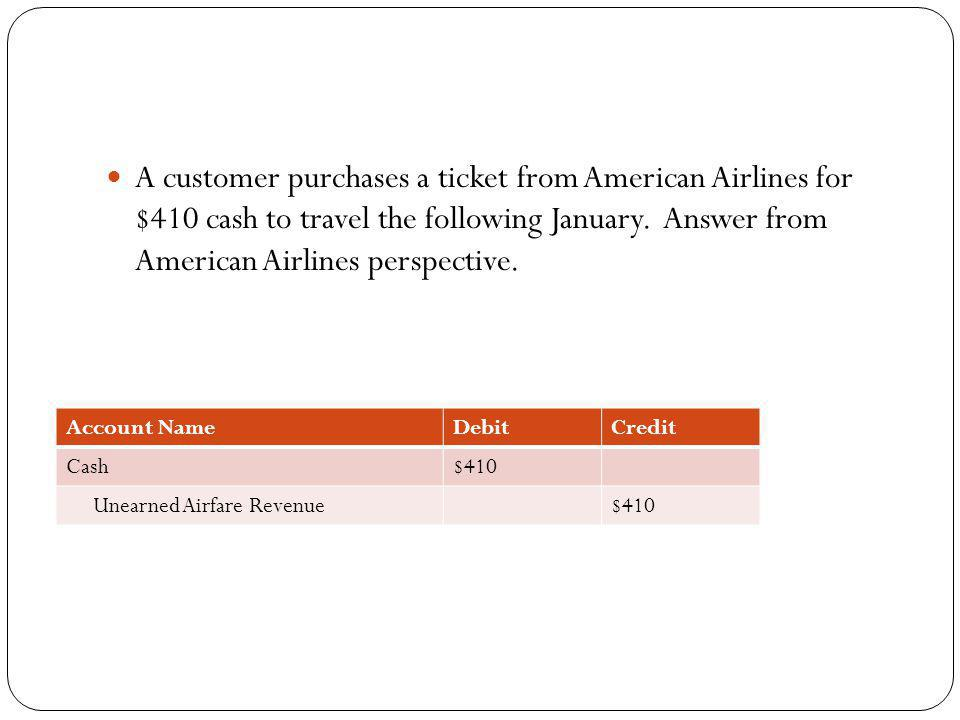 A customer purchases a ticket from American Airlines for $410 cash to travel the following January. Answer from American Airlines perspective.
