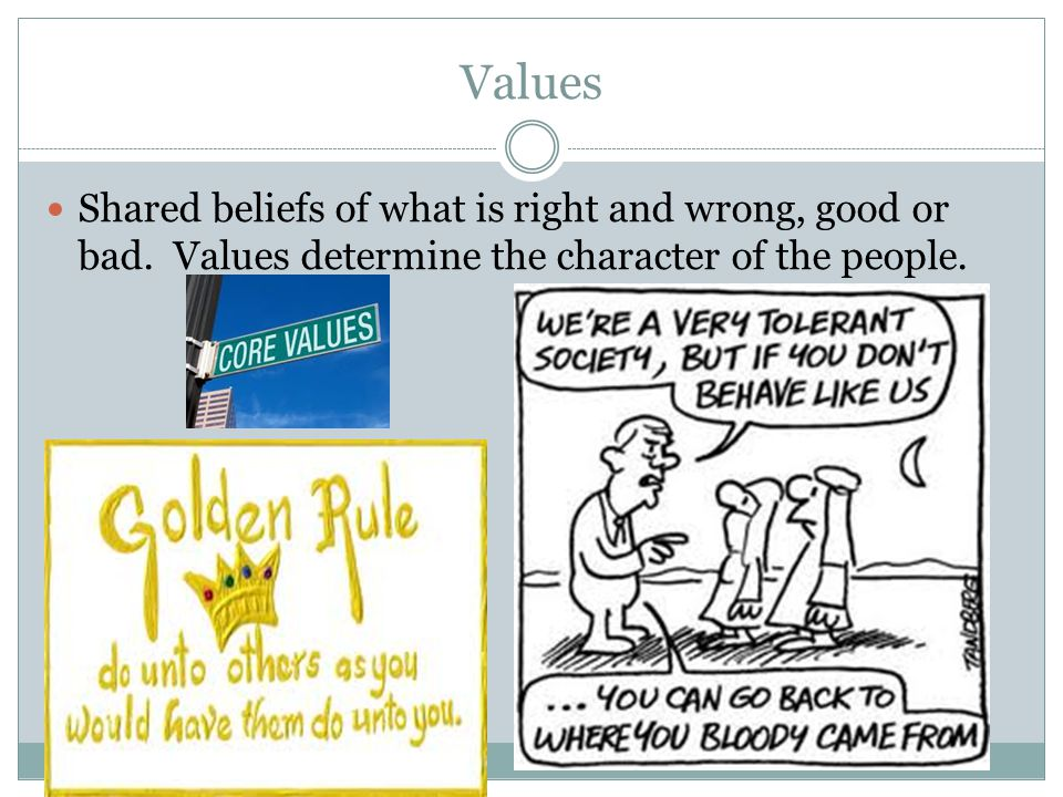 Values Shared beliefs of what is right and wrong, good or bad.