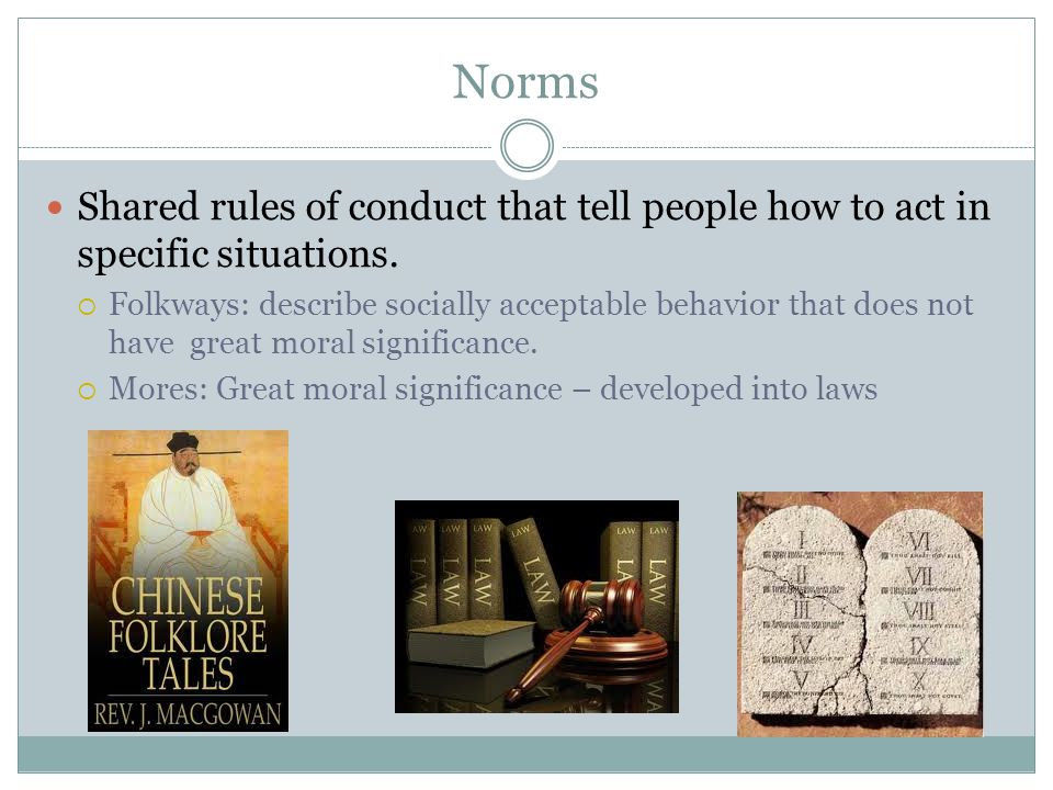 Norms Shared rules of conduct that tell people how to act in specific situations.