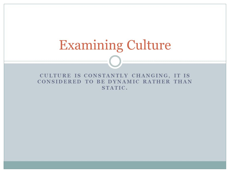 Examining Culture Culture is constantly changing, it is considered to be dynamic rather than static.