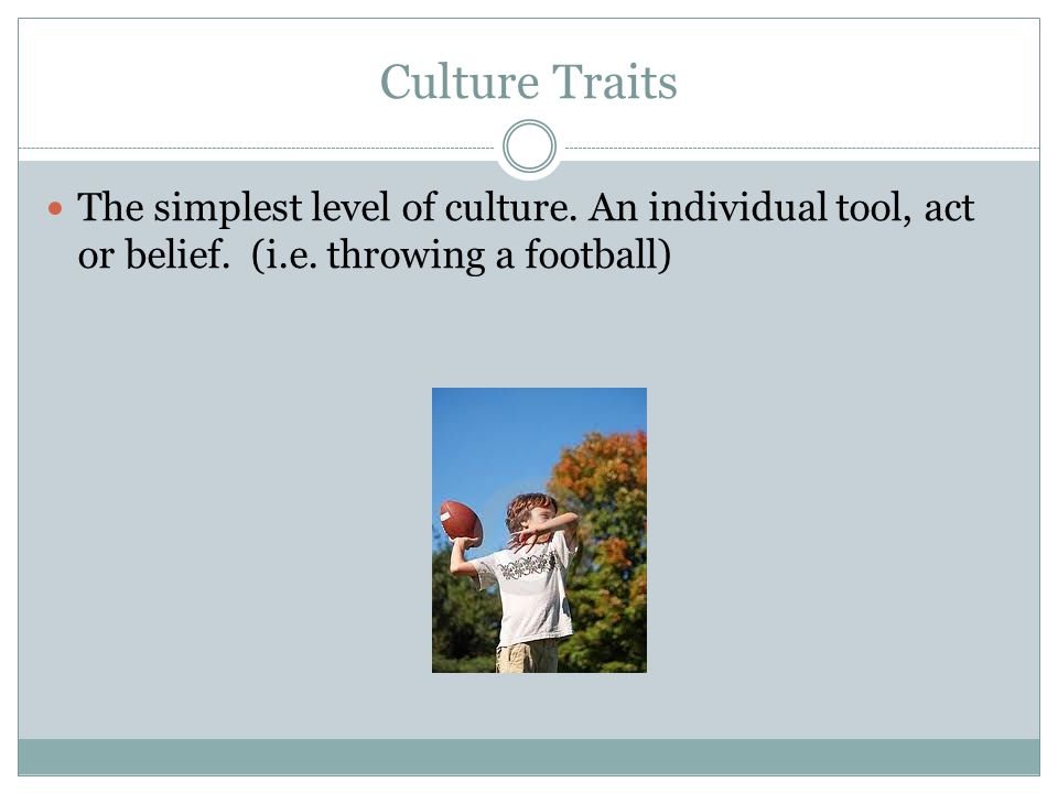 Culture Traits The simplest level of culture. An individual tool, act or belief.