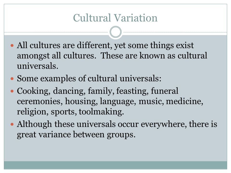 Cultural Variation All cultures are different, yet some things exist amongst all cultures. These are known as cultural universals.