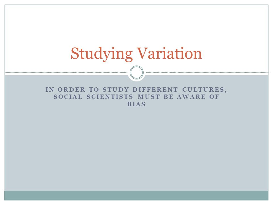 Studying Variation In order to study different cultures, social scientists must be aware of bias