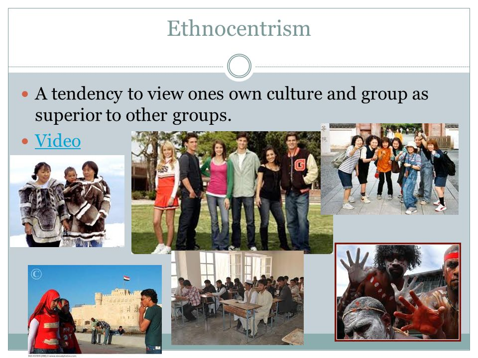 Ethnocentrism A tendency to view ones own culture and group as superior to other groups. Video