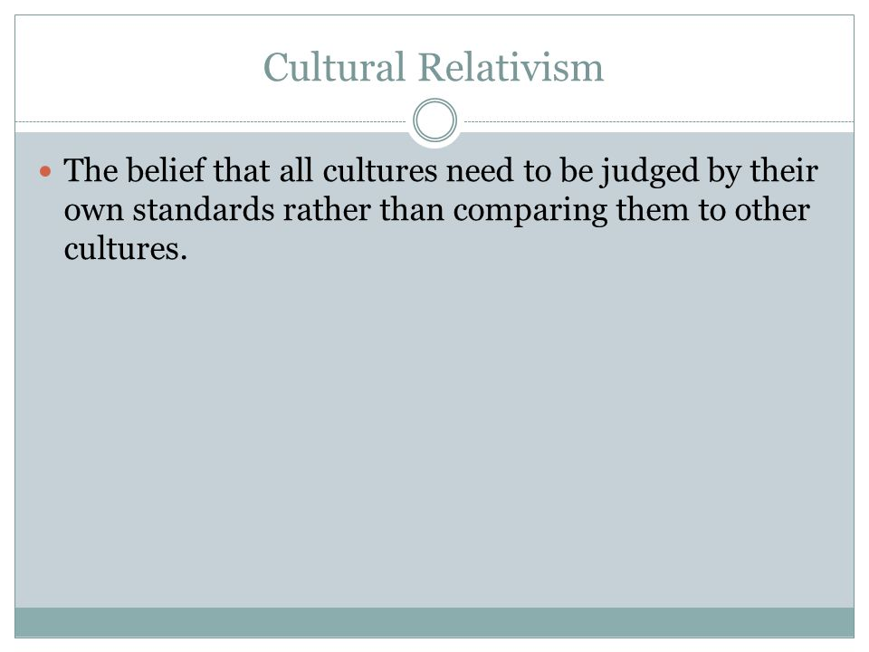 Cultural Relativism The belief that all cultures need to be judged by their own standards rather than comparing them to other cultures.
