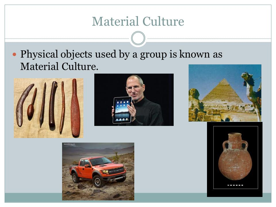 Material Culture Physical objects used by a group is known as Material Culture.