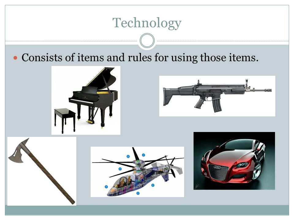 Technology Consists of items and rules for using those items.