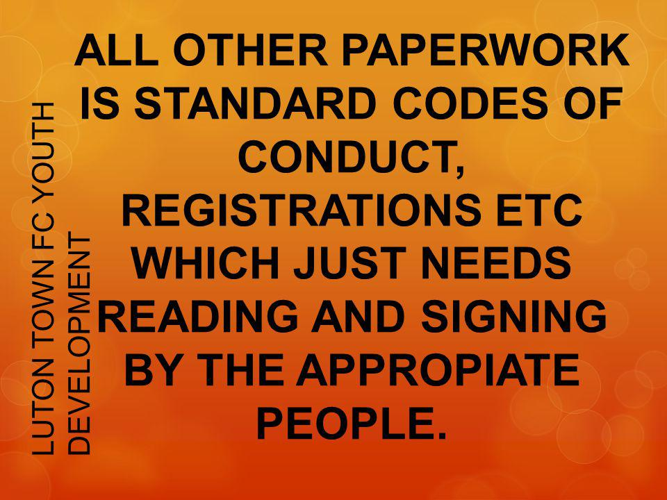 ALL OTHER PAPERWORK IS STANDARD CODES OF CONDUCT, REGISTRATIONS ETC WHICH JUST NEEDS READING AND SIGNING BY THE APPROPIATE PEOPLE.