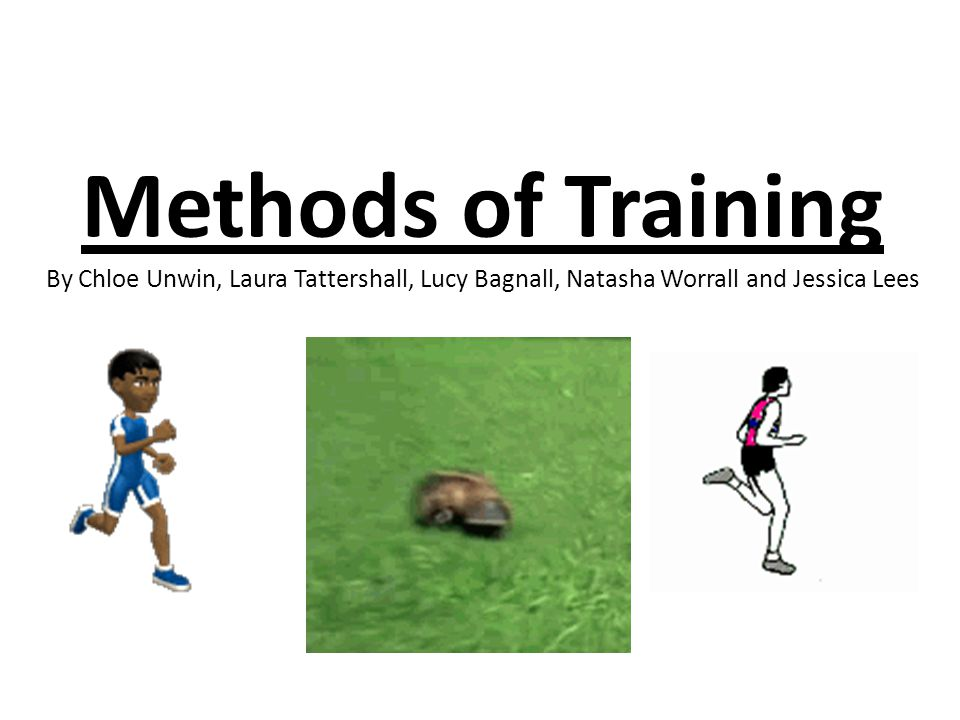 Methods of Training By Chloe Unwin, Laura Tattershall, Lucy Bagnall, Natasha Worrall and Jessica Lees