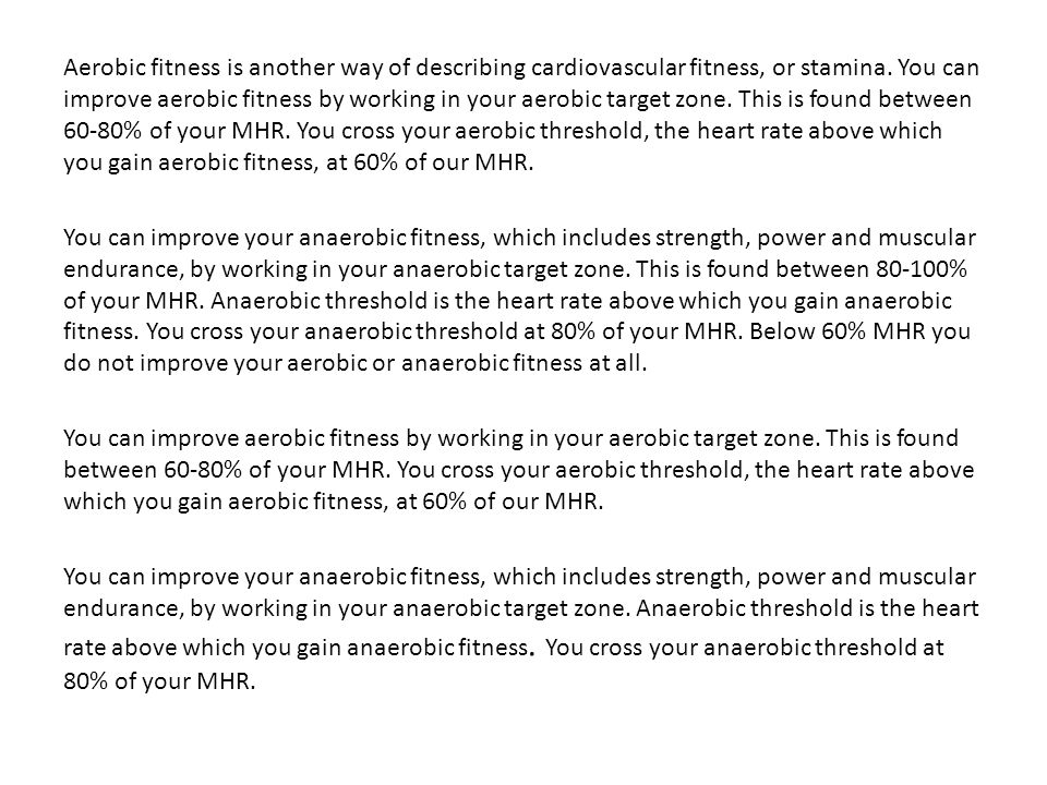 Aerobic fitness is another way of describing cardiovascular fitness, or stamina. You can improve aerobic fitness by working in your aerobic target zone. This is found between 60-80% of your MHR. You cross your aerobic threshold, the heart rate above which you gain aerobic fitness, at 60% of our MHR.