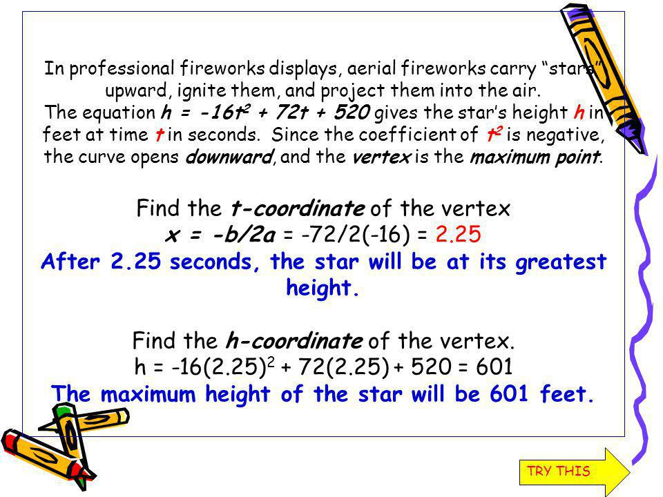 In professional fireworks displays, aerial fireworks carry stars upward, ignite them, and project them into the air. The equation h = -16t2 + 72t + 520 gives the star's height h in feet at time t in seconds. Since the coefficient of t2 is negative, the curve opens downward, and the vertex is the maximum point. Find the t-coordinate of the vertex x = -b/2a = -72/2(-16) = 2.25 After 2.25 seconds, the star will be at its greatest height. Find the h-coordinate of the vertex. h = -16(2.25)2 + 72(2.25) + 520 = 601 The maximum height of the star will be 601 feet.